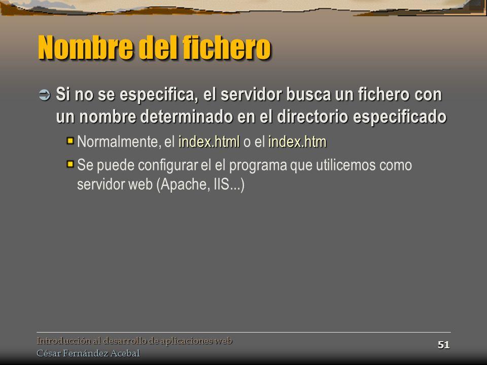Introducción al desarrollo de aplicaciones web César Fernández Acebal 51 Nombre del fichero Si no se especifica, el servidor busca un fichero con un nombre determinado en el directorio especificado Si no se especifica, el servidor busca un fichero con un nombre determinado en el directorio especificado index.htmlindex.htm Normalmente, el index.html o el index.htm Se puede configurar el el programa que utilicemos como servidor web (Apache, IIS...)