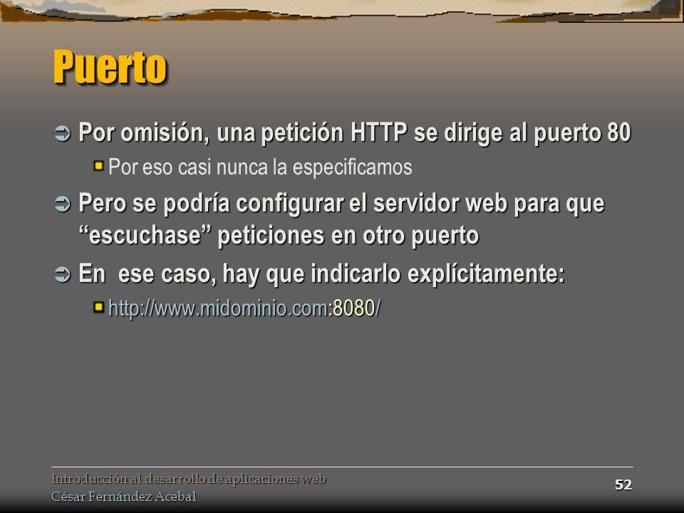 Introducción al desarrollo de aplicaciones web César Fernández Acebal 52 PuertoPuerto Por omisión, una petición HTTP se dirige al puerto 80 Por omisión, una petición HTTP se dirige al puerto 80 Por eso casi nunca la especificamos Pero se podría configurar el servidor web para que escuchase peticiones en otro puerto Pero se podría configurar el servidor web para que escuchase peticiones en otro puerto En ese caso, hay que indicarlo explícitamente: En ese caso, hay que indicarlo explícitamente: http://www.midominio.com:8080/