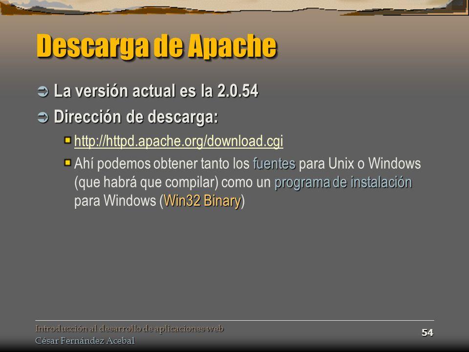 Introducción al desarrollo de aplicaciones web César Fernández Acebal 54 Descarga de Apache La versión actual es la 2.0.54 La versión actual es la 2.0.54 Dirección de descarga: Dirección de descarga: http://httpd.apache.org/download.cgi fuentes programa de instalación Win32 Binary Ahí podemos obtener tanto los fuentes para Unix o Windows (que habrá que compilar) como un programa de instalación para Windows (Win32 Binary)