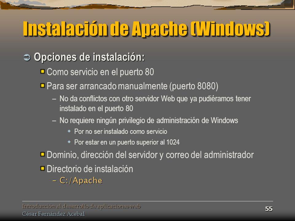Introducción al desarrollo de aplicaciones web César Fernández Acebal 55 Instalación de Apache (Windows) Opciones de instalación: Opciones de instalación: Como servicio en el puerto 80 Para ser arrancado manualmente (puerto 8080) –No da conflictos con otro servidor Web que ya pudiéramos tener instalado en el puerto 80 –No requiere ningún privilegio de administración de Windows Por no ser instalado como servicio Por estar en un puerto superior al 1024 Dominio, dirección del servidor y correo del administrador Directorio de instalación –C:/Apache
