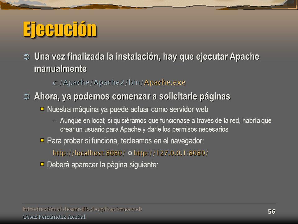 Introducción al desarrollo de aplicaciones web César Fernández Acebal 56 EjecuciónEjecución Una vez finalizada la instalación, hay que ejecutar Apache manualmente Una vez finalizada la instalación, hay que ejecutar Apache manualmente c:/Apache/Apache2/bin/Apache.exe Ahora, ya podemos comenzar a solicitarle páginas Ahora, ya podemos comenzar a solicitarle páginas Nuestra máquina ya puede actuar como servidor web –Aunque en local; si quisiéramos que funcionase a través de la red, habría que crear un usuario para Apache y darle los permisos necesarios Para probar si funciona, tecleamos en el navegador: http://localhost:8080/http://127.0.0.1:8080/ http://localhost:8080/ o http://127.0.0.1:8080/ Deberá aparecer la página siguiente: