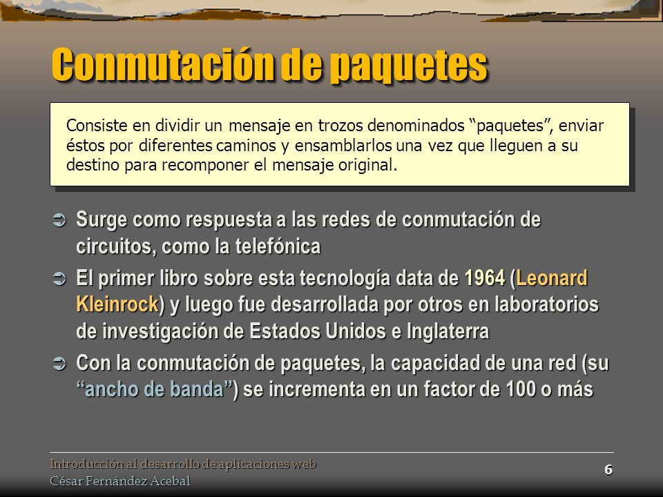 Introducción al desarrollo de aplicaciones web César Fernández Acebal 6 Conmutación de paquetes Consiste en dividir un mensaje en trozos denominados paquetes, enviar éstos por diferentes caminos y ensamblarlos una vez que lleguen a su destino para recomponer el mensaje original.