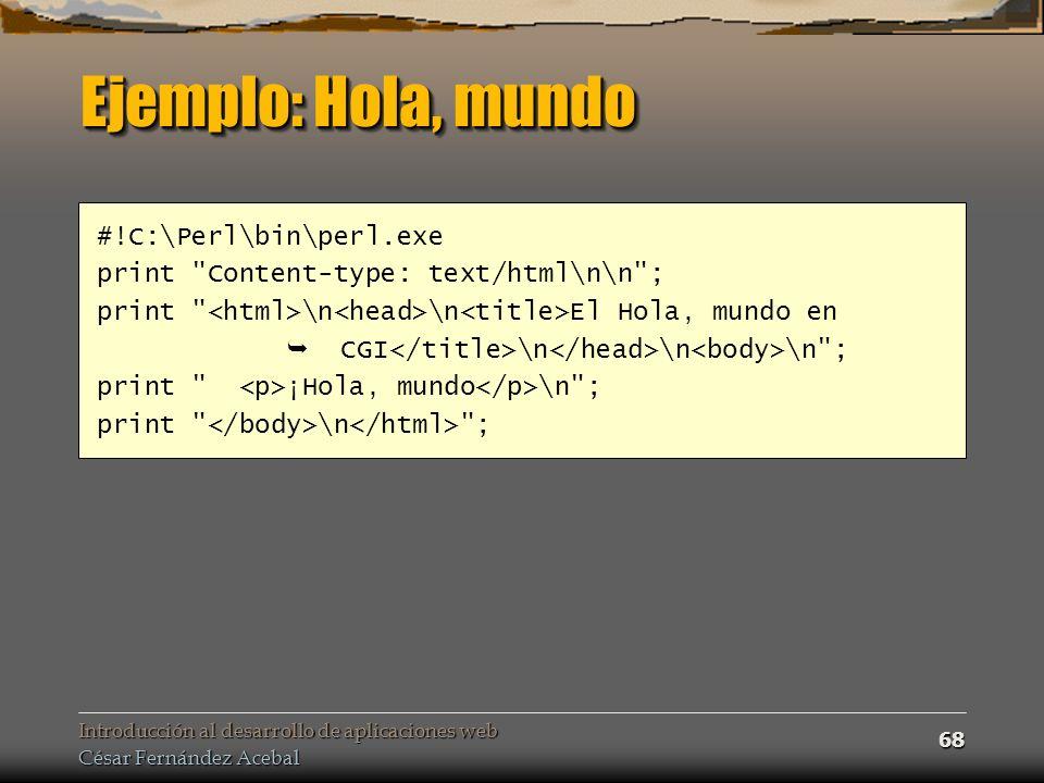 Introducción al desarrollo de aplicaciones web César Fernández Acebal 68 Ejemplo: Hola, mundo #!C:\Perl\bin\perl.exe print Content-type: text/html\n\n ; print \n \n El Hola, mundo en CGI \n \n \n ; print ¡Hola, mundo \n ; print \n ;