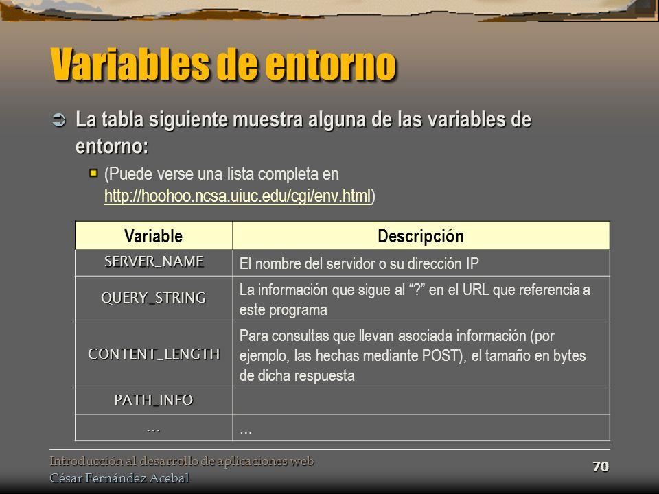 Introducción al desarrollo de aplicaciones web César Fernández Acebal 70 Variables de entorno La tabla siguiente muestra alguna de las variables de entorno: La tabla siguiente muestra alguna de las variables de entorno: (Puede verse una lista completa en http://hoohoo.ncsa.uiuc.edu/cgi/env.html) http://hoohoo.ncsa.uiuc.edu/cgi/env.html Variable Descripción SERVER_NAME El nombre del servidor o su dirección IP QUERY_STRING La información que sigue al .