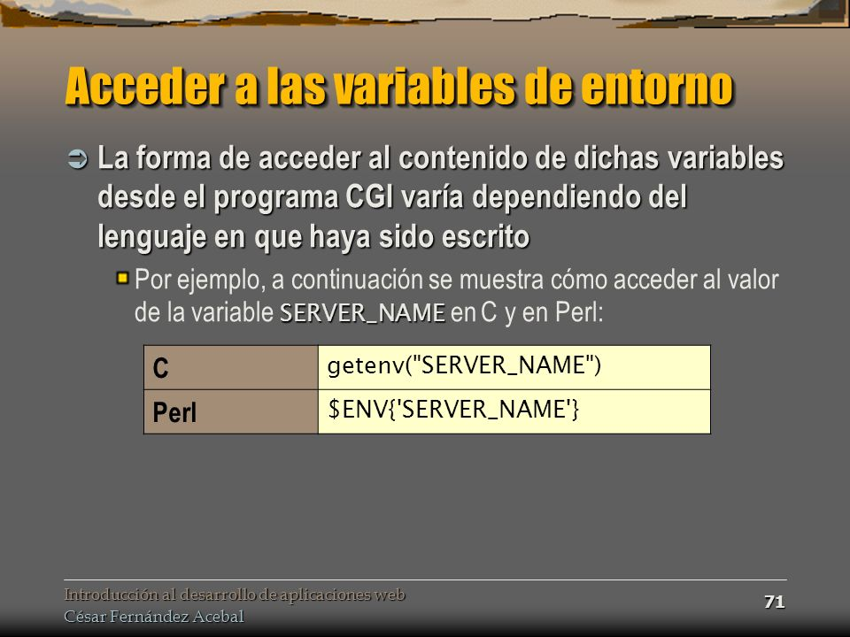 Introducción al desarrollo de aplicaciones web César Fernández Acebal 71 Acceder a las variables de entorno La forma de acceder al contenido de dichas variables desde el programa CGI varía dependiendo del lenguaje en que haya sido escrito La forma de acceder al contenido de dichas variables desde el programa CGI varía dependiendo del lenguaje en que haya sido escrito SERVER_NAME Por ejemplo, a continuación se muestra cómo acceder al valor de la variable SERVER_NAME en C y en Perl: C getenv( SERVER_NAME ) Perl $ENV{ SERVER_NAME }