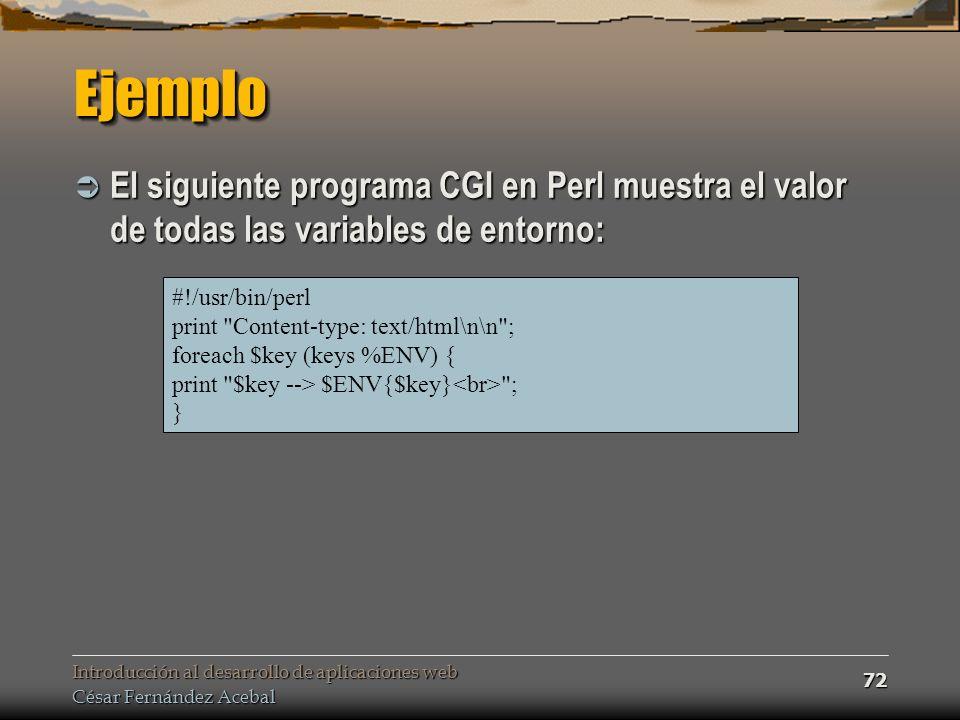 Introducción al desarrollo de aplicaciones web César Fernández Acebal 72 EjemploEjemplo El siguiente programa CGI en Perl muestra el valor de todas las variables de entorno: El siguiente programa CGI en Perl muestra el valor de todas las variables de entorno: #!/usr/bin/perl print Content-type: text/html\n\n ; foreach $key (keys %ENV) { print $key --> $ENV{$key} ; }