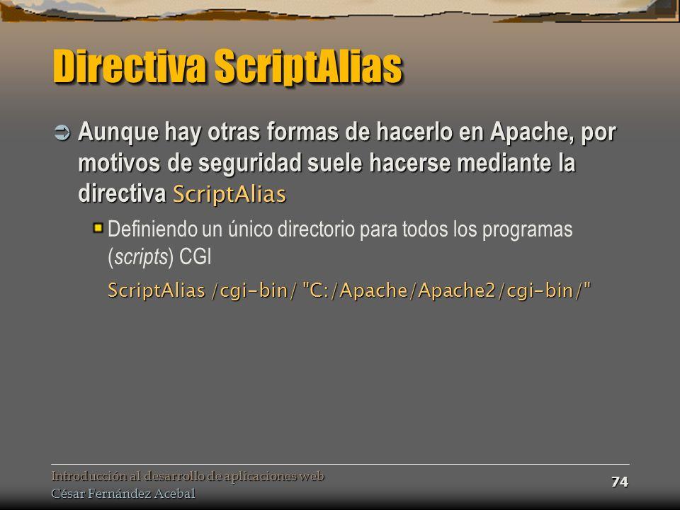Introducción al desarrollo de aplicaciones web César Fernández Acebal 74 Directiva ScriptAlias Aunque hay otras formas de hacerlo en Apache, por motivos de seguridad suele hacerse mediante la directiva ScriptAlias Aunque hay otras formas de hacerlo en Apache, por motivos de seguridad suele hacerse mediante la directiva ScriptAlias Definiendo un único directorio para todos los programas ( scripts ) CGI ScriptAlias /cgi-bin/ C:/Apache/Apache2/cgi-bin/