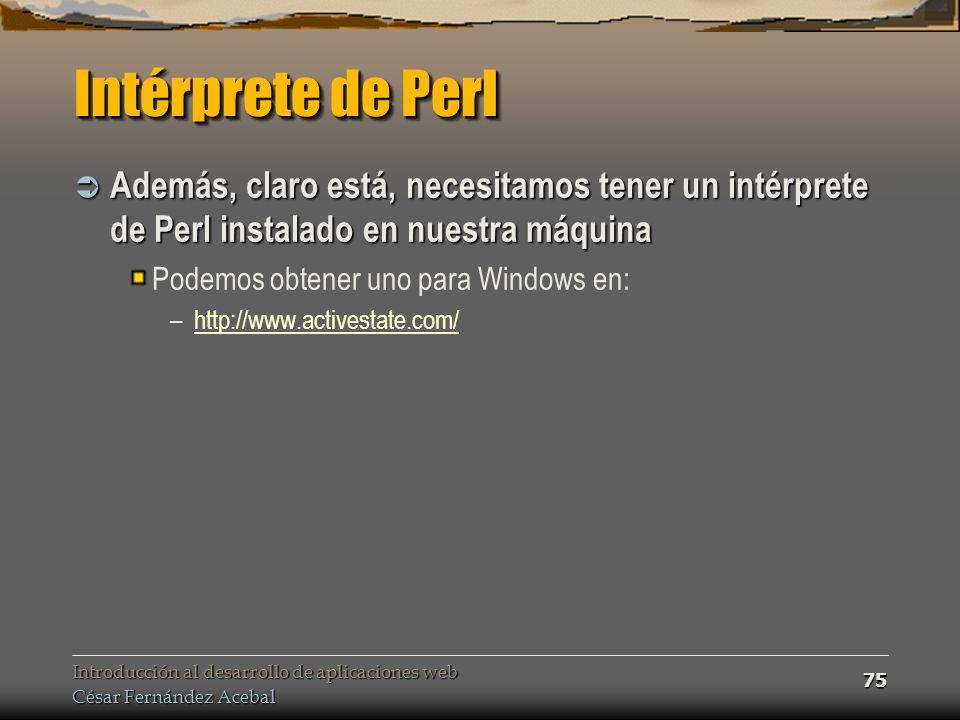 Introducción al desarrollo de aplicaciones web César Fernández Acebal 75 Intérprete de Perl Además, claro está, necesitamos tener un intérprete de Perl instalado en nuestra máquina Además, claro está, necesitamos tener un intérprete de Perl instalado en nuestra máquina Podemos obtener uno para Windows en: –http://www.activestate.com/http://www.activestate.com/