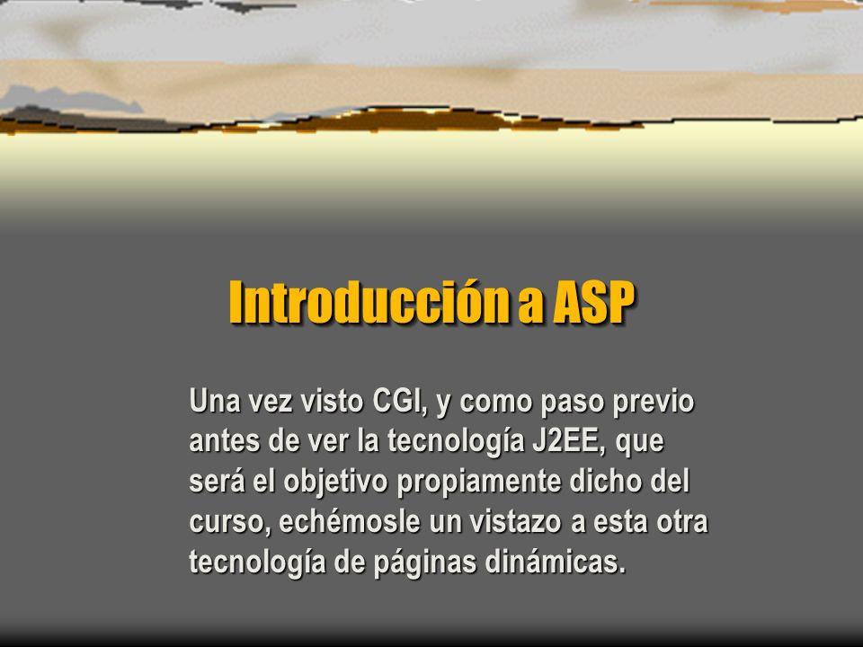 Introducción a ASP Una vez visto CGI, y como paso previo antes de ver la tecnología J2EE, que será el objetivo propiamente dicho del curso, echémosle un vistazo a esta otra tecnología de páginas dinámicas.