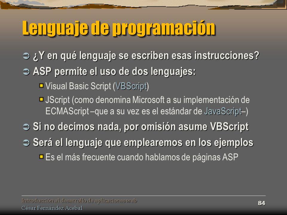 Introducción al desarrollo de aplicaciones web César Fernández Acebal 84 Lenguaje de programación ¿Y en qué lenguaje se escriben esas instrucciones.