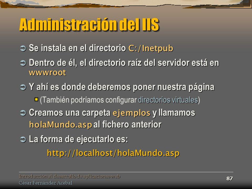 Introducción al desarrollo de aplicaciones web César Fernández Acebal 87 Administración del IIS Se instala en el directorio C:/Inetpub Se instala en el directorio C:/Inetpub Dentro de él, el directorio raíz del servidor está en wwwroot Dentro de él, el directorio raíz del servidor está en wwwroot Y ahí es donde deberemos poner nuestra página Y ahí es donde deberemos poner nuestra página directorios virtuales (También podríamos configurar directorios virtuales) Creamos una carpeta ejemplos y llamamos holaMundo.asp al fichero anterior Creamos una carpeta ejemplos y llamamos holaMundo.asp al fichero anterior La forma de ejecutarlo es: La forma de ejecutarlo es: http://localhost/holaMundo.asp http://localhost/holaMundo.asp