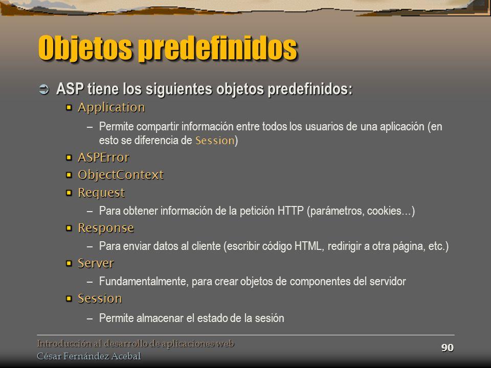 Introducción al desarrollo de aplicaciones web César Fernández Acebal 90 Objetos predefinidos ASP tiene los siguientes objetos predefinidos: ASP tiene