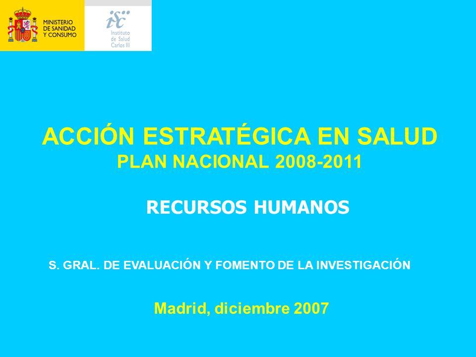 ACCIÓN ESTRATÉGICA EN SALUD PLAN NACIONAL 2008-2011 Madrid, diciembre 2007 S. GRAL. DE EVALUACIÓN Y FOMENTO DE LA INVESTIGACIÓN RECURSOS HUMANOS