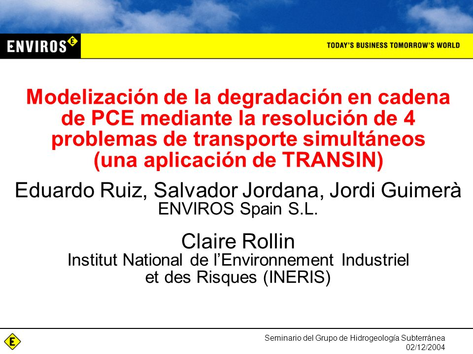 Seminario del Grupo de Hidrogeología Subterránea 02/12/2004 Modelización de la degradación en cadena de PCE mediante la resolución de 4 problemas de transporte simultáneos (una aplicación de TRANSIN) Eduardo Ruiz, Salvador Jordana, Jordi Guimerà ENVIROS Spain S.L.