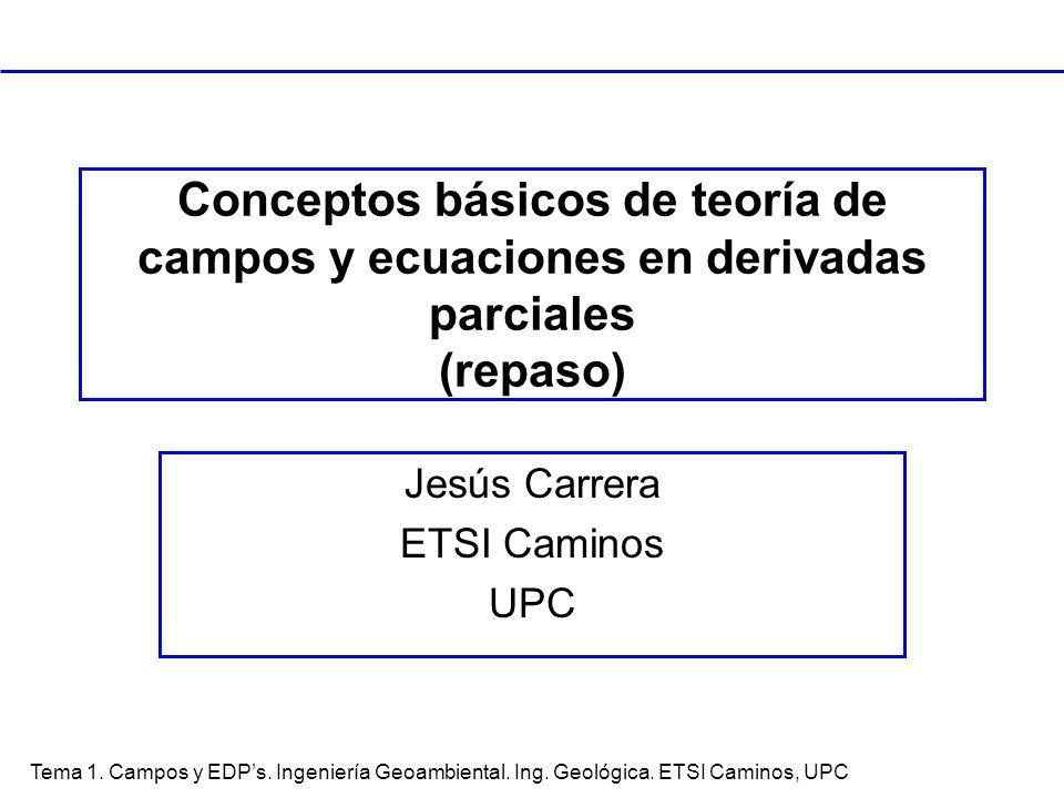Tema 1. Campos y EDPs. Ingeniería Geoambiental. Ing. Geológica. ETSI Caminos, UPC Conceptos básicos de teoría de campos y ecuaciones en derivadas parc