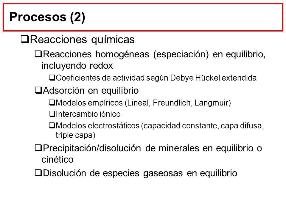 Procesos (2) Reacciones químicas Reacciones homogéneas (especiación) en equilibrio, incluyendo redox Coeficientes de actividad según Debye Hückel exte
