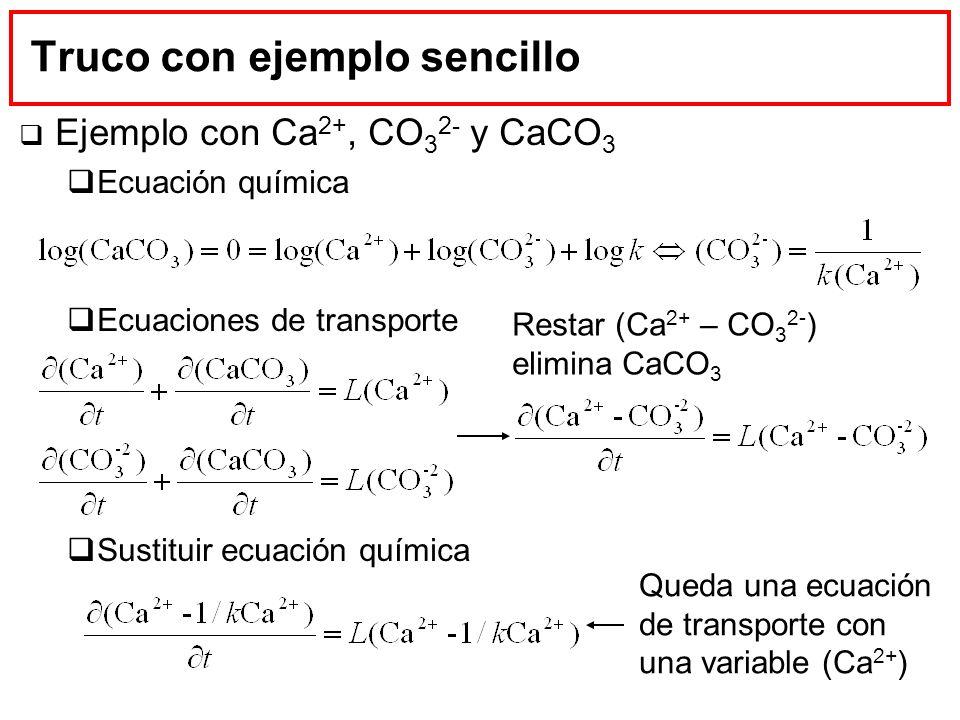 Truco con ejemplo sencillo Ejemplo con Ca 2+, CO 3 2- y CaCO 3 Ecuación química Ecuaciones de transporte Sustituir ecuación química Restar (Ca 2+ – CO