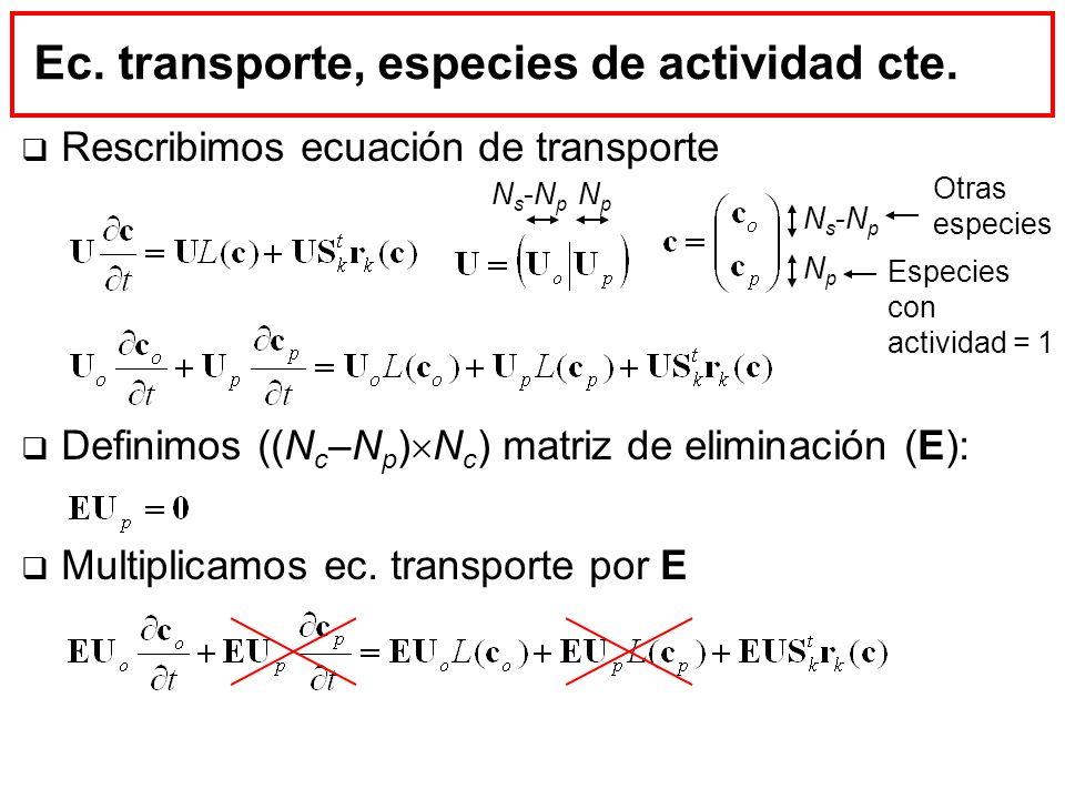 Ec. transporte, especies de actividad cte. Rescribimos ecuación de transporte Definimos ((N c –N p ) N c ) matriz de eliminación (E): Multiplicamos ec