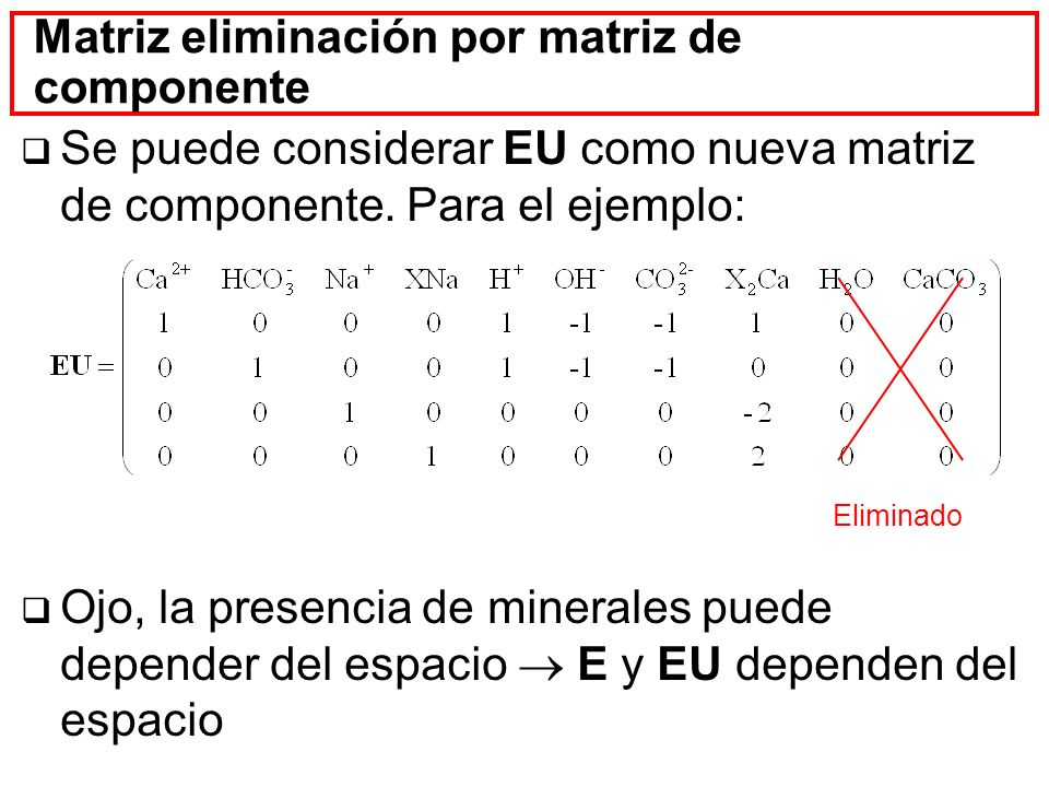 Matriz eliminación por matriz de componente Se puede considerar EU como nueva matriz de componente. Para el ejemplo: Ojo, la presencia de minerales pu