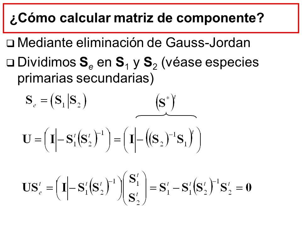 ¿Cómo calcular matriz de componente? Mediante eliminación de Gauss-Jordan Dividimos S e en S 1 y S 2 (véase especies primarias secundarias)