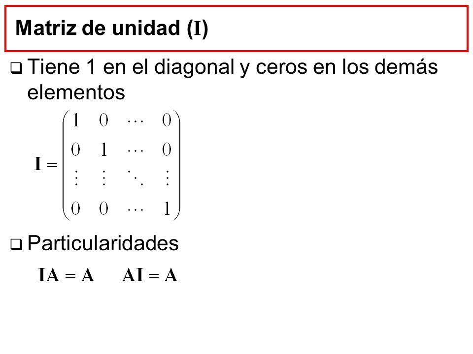 Matriz de unidad ( I ) Tiene 1 en el diagonal y ceros en los demás elementos Particularidades