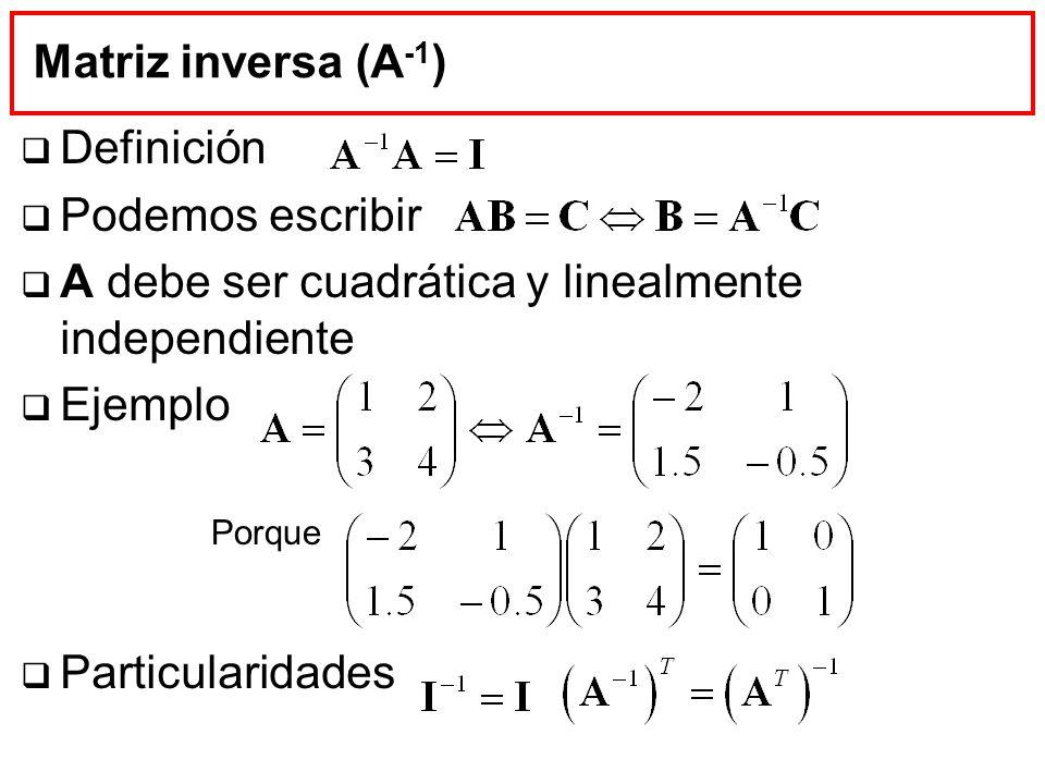 Matriz inversa (A -1 ) Definición Podemos escribir A debe ser cuadrática y linealmente independiente Ejemplo Particularidades Porque