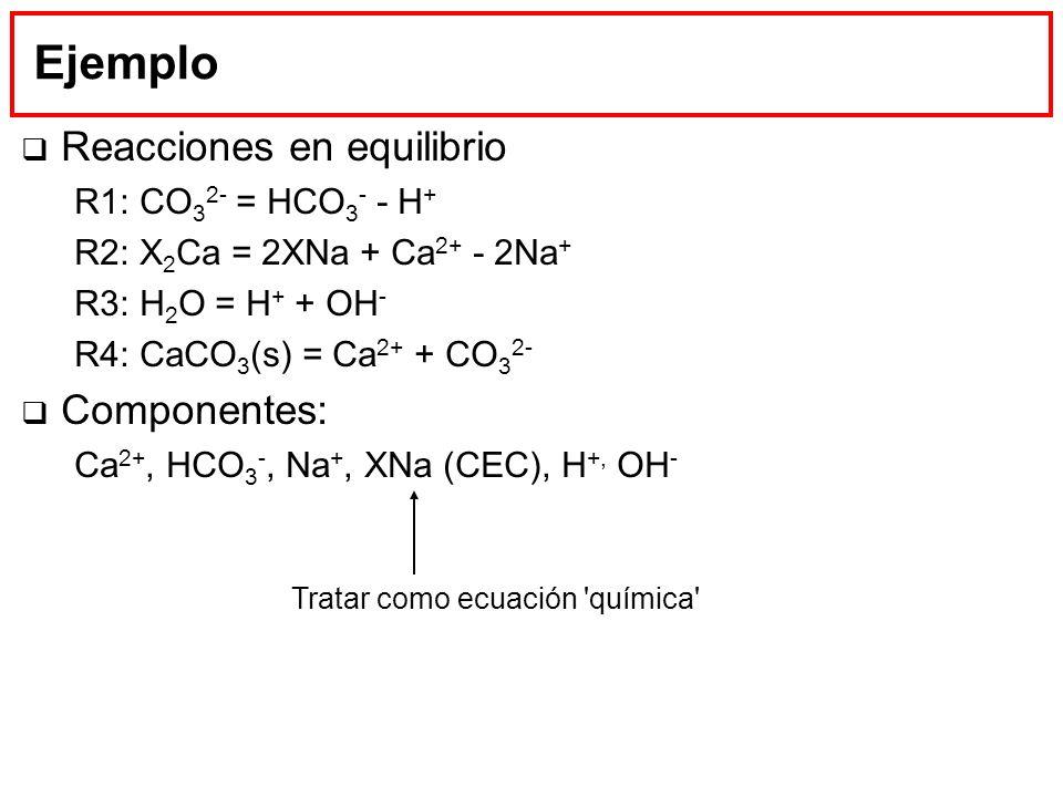 Ejemplo Reacciones en equilibrio R1: CO 3 2- = HCO 3 - - H + R2: X 2 Ca = 2XNa + Ca 2+ - 2Na + R3: H 2 O = H + + OH - R4: CaCO 3 (s) = Ca 2+ + CO 3 2-