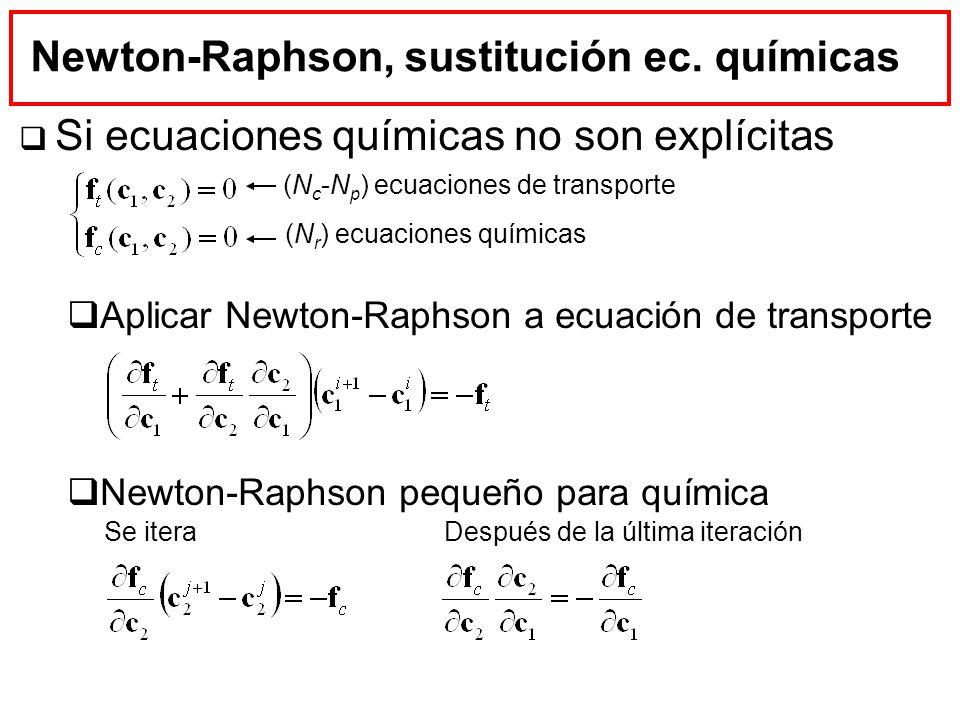 Newton-Raphson, sustitución ec. químicas Si ecuaciones químicas no son explícitas Aplicar Newton-Raphson a ecuación de transporte Newton-Raphson peque