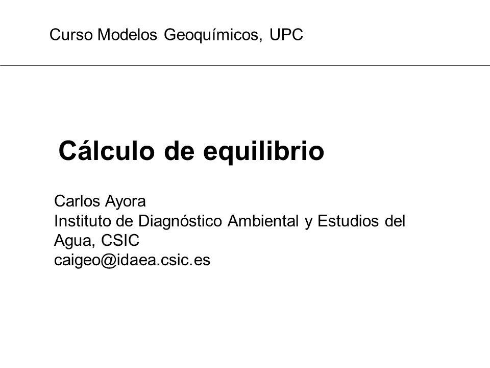 Cálculo de equilibrio Curso Modelos Geoquímicos, UPC Carlos Ayora Instituto de Diagnóstico Ambiental y Estudios del Agua, CSIC caigeo@idaea.csic.es