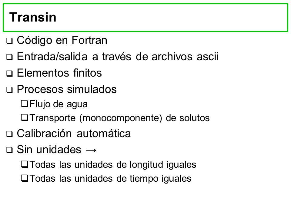Transin Código en Fortran Entrada/salida a través de archivos ascii Elementos finitos Procesos simulados Flujo de agua Transporte (monocomponente) de solutos Calibración automática Sin unidades Todas las unidades de longitud iguales Todas las unidades de tiempo iguales