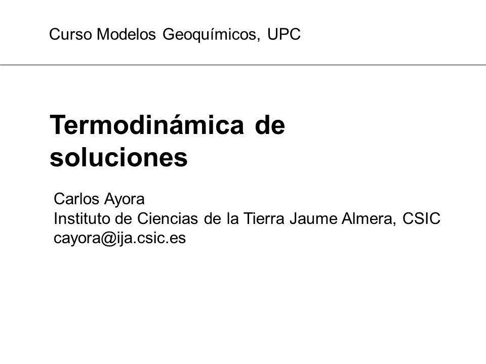 Termodinámica de soluciones Carlos Ayora Instituto de Ciencias de la Tierra Jaume Almera, CSIC cayora@ija.csic.es Curso Modelos Geoquímicos, UPC