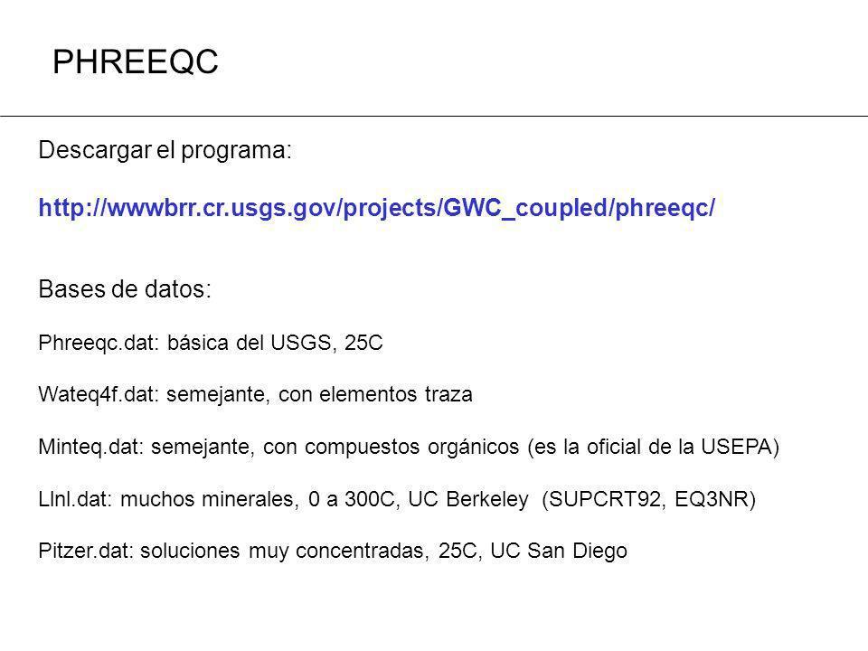 PHREEQC Descargar el programa: http://wwwbrr.cr.usgs.gov/projects/GWC_coupled/phreeqc/ Bases de datos: Phreeqc.dat: básica del USGS, 25C Wateq4f.dat: