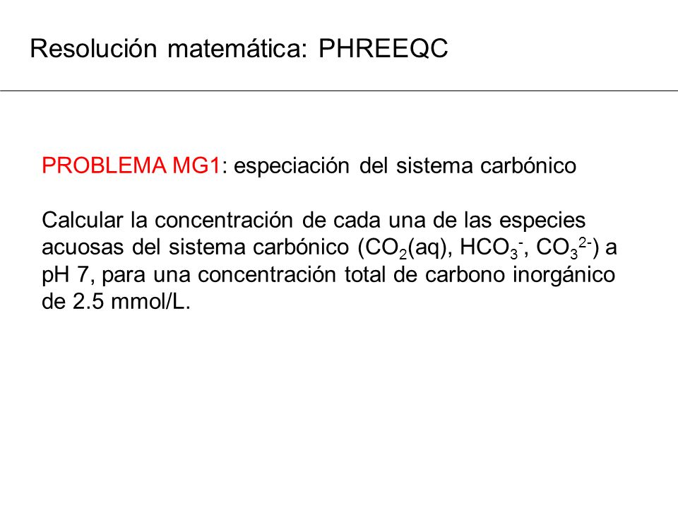 Resolución matemática: PHREEQC PROBLEMA MG1: especiación del sistema carbónico Calcular la concentración de cada una de las especies acuosas del siste