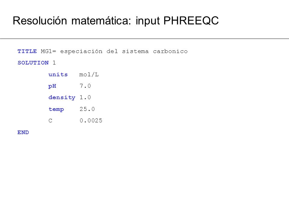 Resolución matemática: input PHREEQC TITLE MG1= especiación del sistema carbonico SOLUTION 1 units mol/L pH 7.0 density 1.0 temp 25.0 C 0.0025 END