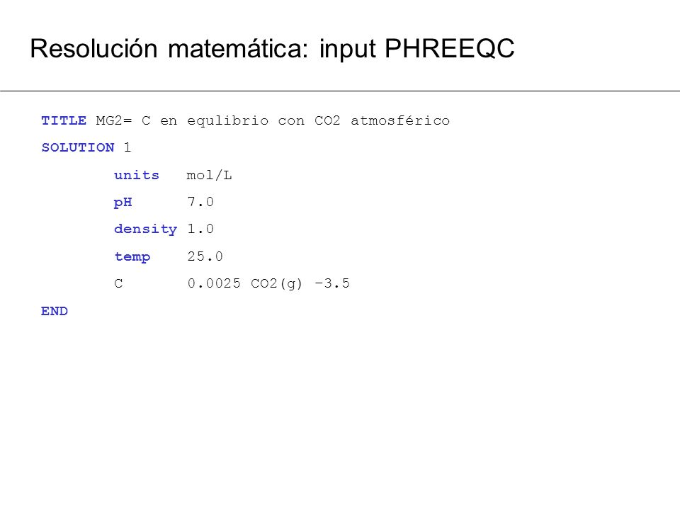Resolución matemática: input PHREEQC TITLE MG2= C en equlibrio con CO2 atmosférico SOLUTION 1 units mol/L pH 7.0 density 1.0 temp 25.0 C 0.0025 CO2(g)