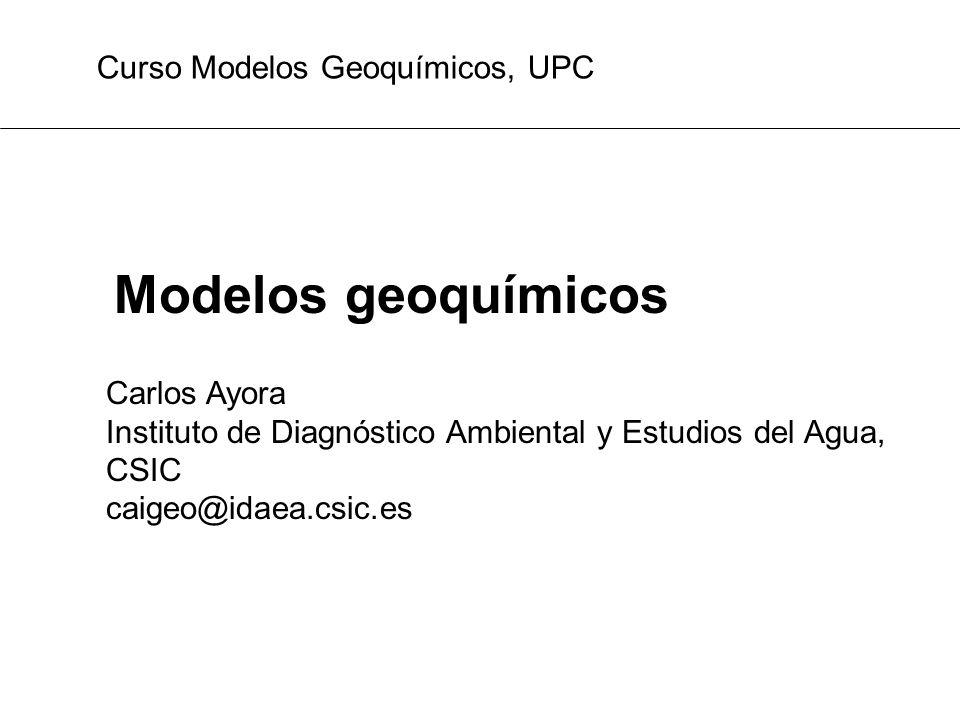 Modelos geoquímicos Carlos Ayora Instituto de Diagnóstico Ambiental y Estudios del Agua, CSIC caigeo@idaea.csic.es Curso Modelos Geoquímicos, UPC