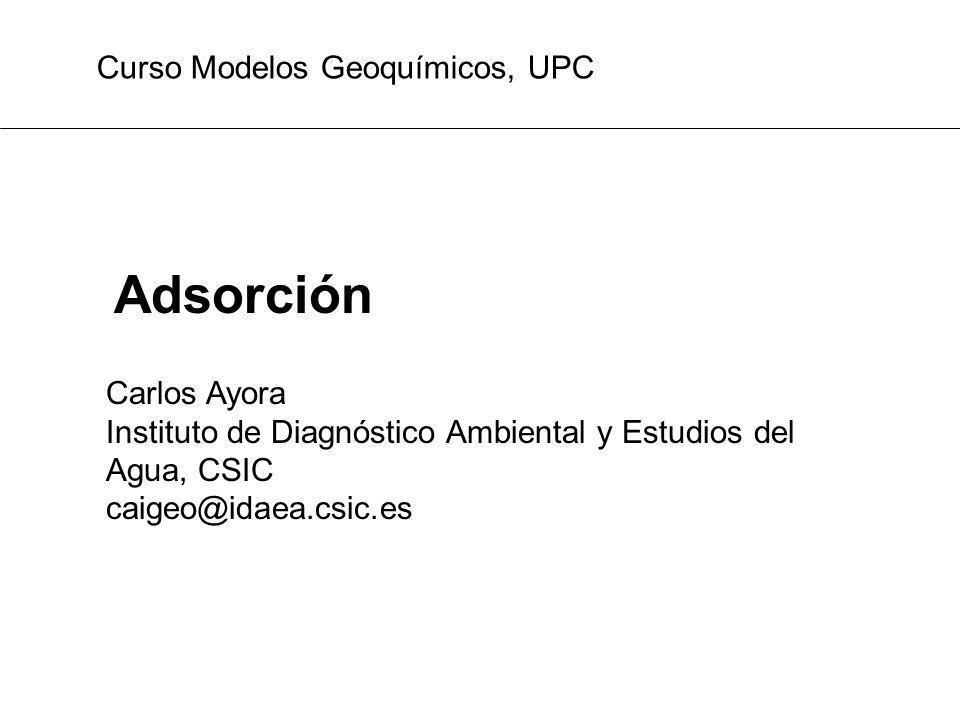 Adsorción Curso Modelos Geoquímicos, UPC Carlos Ayora Instituto de Diagnóstico Ambiental y Estudios del Agua, CSIC caigeo@idaea.csic.es