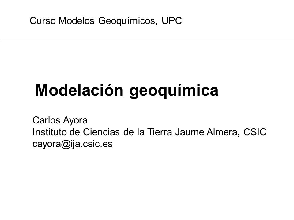 Modelación geoquímica Carlos Ayora Instituto de Ciencias de la Tierra Jaume Almera, CSIC cayora@ija.csic.es Curso Modelos Geoquímicos, UPC