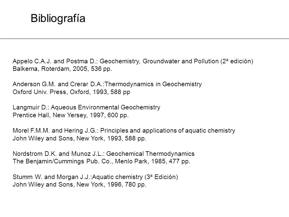 Bibliografía Appelo C.A.J. and Postma D.: Geochemistry, Groundwater and Pollution (2ª edición) Balkema, Roterdam, 2005, 536 pp. Anderson G.M. and Crer