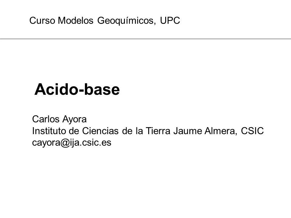 Acido-base Carlos Ayora Instituto de Ciencias de la Tierra Jaume Almera, CSIC cayora@ija.csic.es Curso Modelos Geoquímicos, UPC