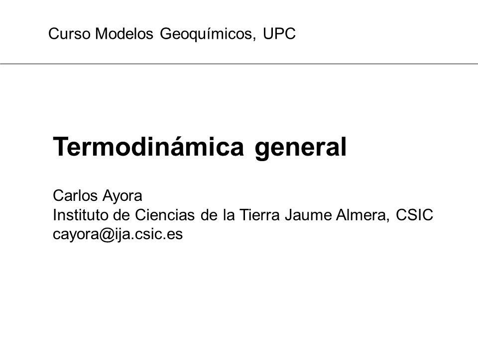 Termodinámica general Carlos Ayora Instituto de Ciencias de la Tierra Jaume Almera, CSIC cayora@ija.csic.es Curso Modelos Geoquímicos, UPC