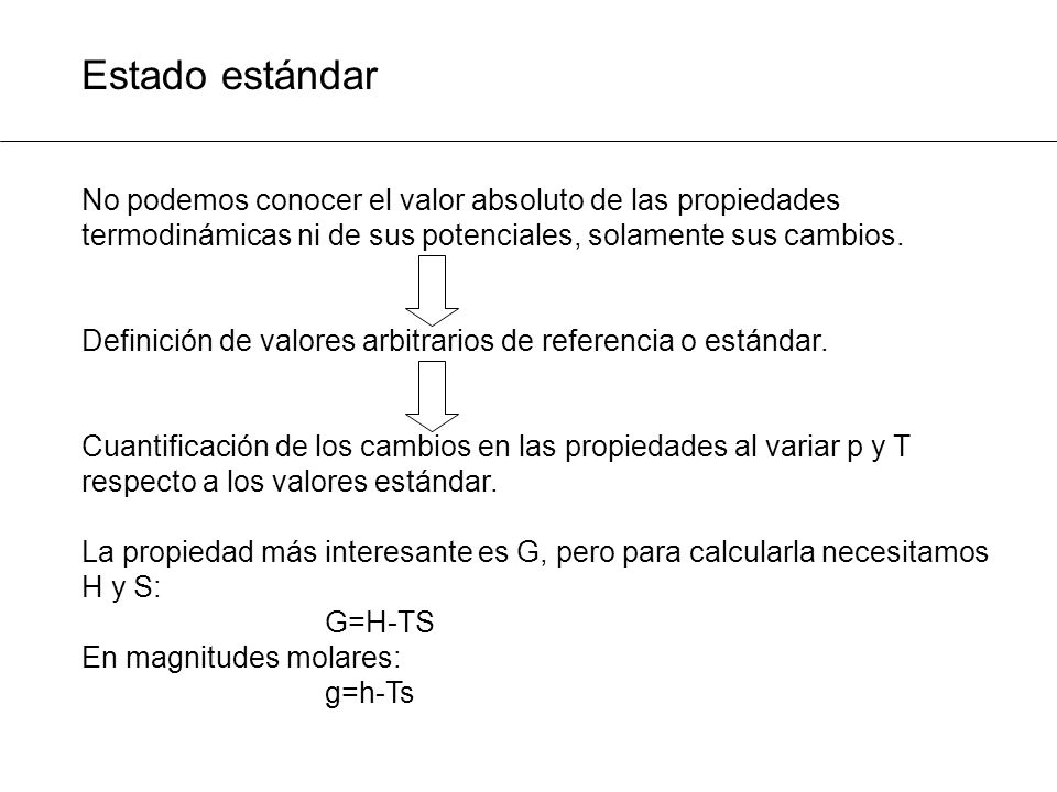 Estado estándar No podemos conocer el valor absoluto de las propiedades termodinámicas ni de sus potenciales, solamente sus cambios. Definición de val