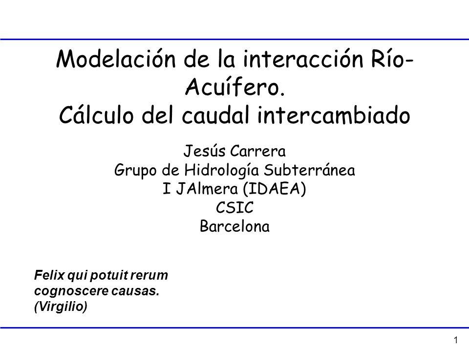 1 Modelación de la interacción Río- Acuífero. Cálculo del caudal intercambiado Felix qui potuit rerum cognoscere causas. (Virgilio) Jesús Carrera Grup