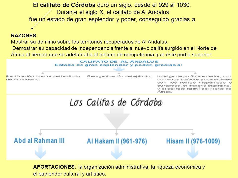 APORTACIONES: la organización administrativa, la riqueza económica y el esplendor cultural y artístico. El califato de Córdoba duró un siglo, desde el