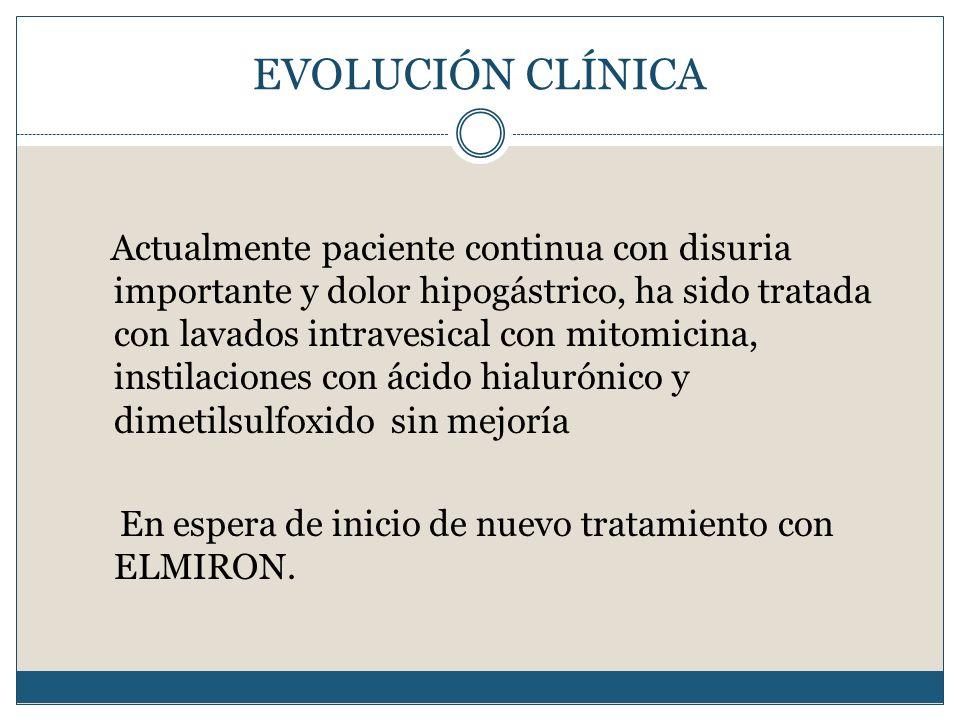 EVOLUCIÓN CLÍNICA Actualmente paciente continua con disuria importante y dolor hipogástrico, ha sido tratada con lavados intravesical con mitomicina,