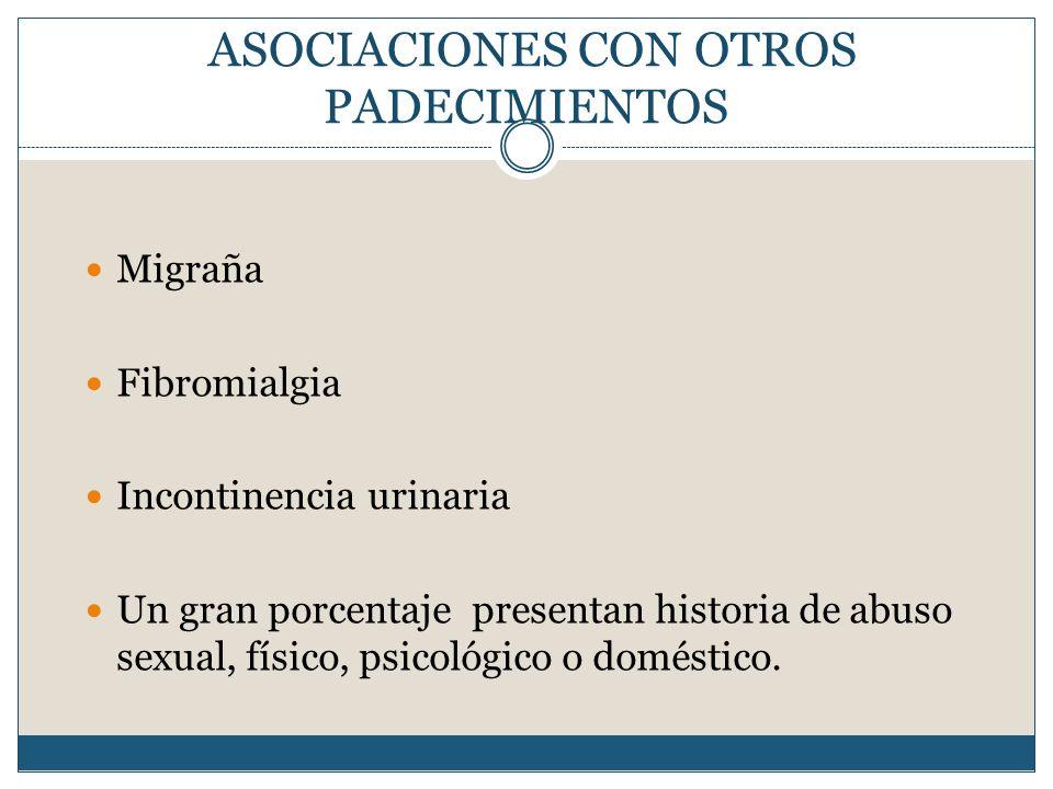 ASOCIACIONES CON OTROS PADECIMIENTOS Migraña Fibromialgia Incontinencia urinaria Un gran porcentaje presentan historia de abuso sexual, físico, psicol