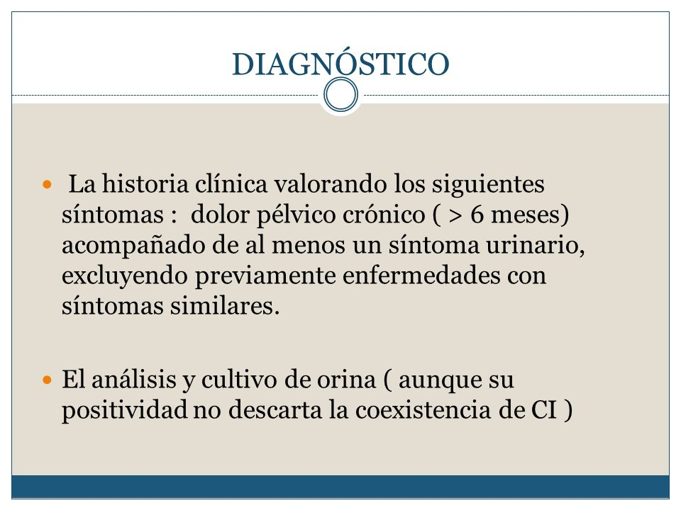 DIAGNÓSTICO La historia clínica valorando los siguientes síntomas : dolor pélvico crónico ( > 6 meses) acompañado de al menos un síntoma urinario, exc