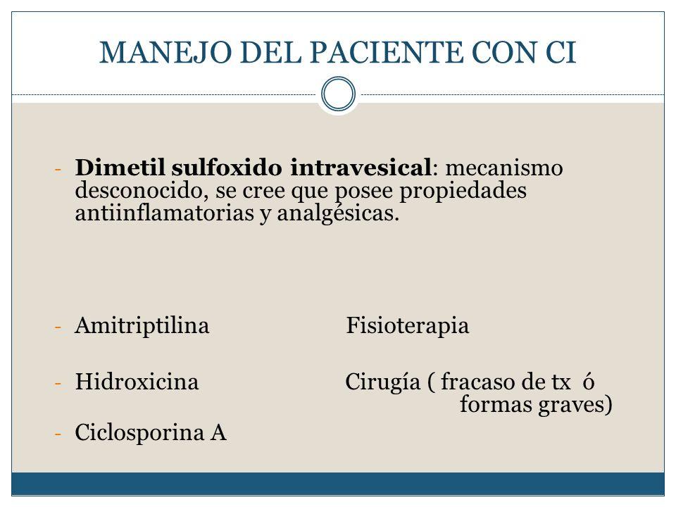 MANEJO DEL PACIENTE CON CI - Dimetil sulfoxido intravesical: mecanismo desconocido, se cree que posee propiedades antiinflamatorias y analgésicas. - A