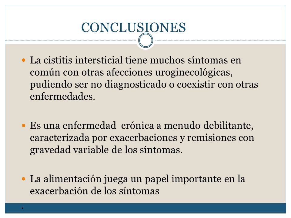 CONCLUSIONES La cistitis intersticial tiene muchos síntomas en común con otras afecciones uroginecológicas, pudiendo ser no diagnosticado o coexistir