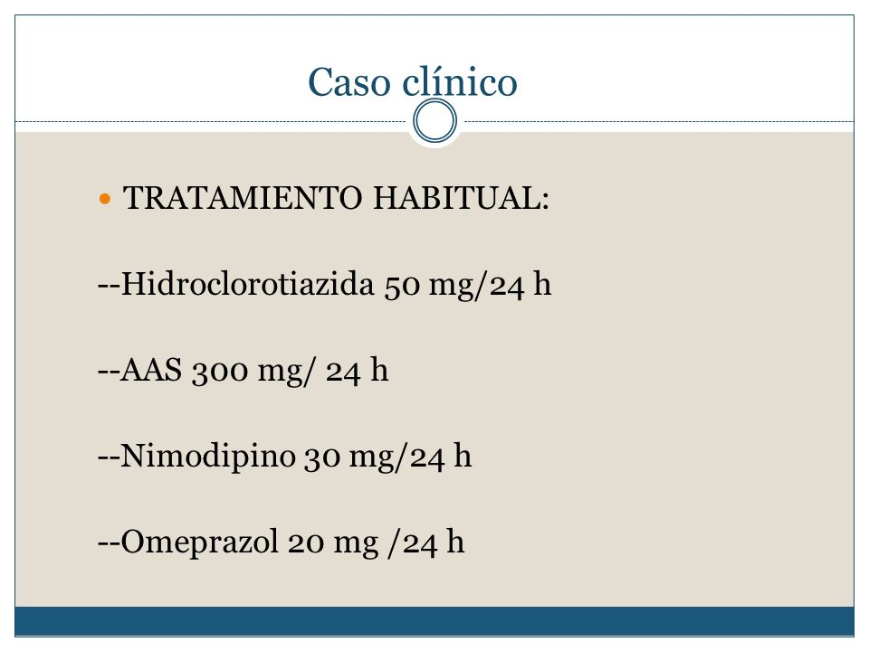Caso clínico TRATAMIENTO HABITUAL: --Hidroclorotiazida 50 mg/24 h --AAS 300 mg/ 24 h --Nimodipino 30 mg/24 h --Omeprazol 20 mg /24 h